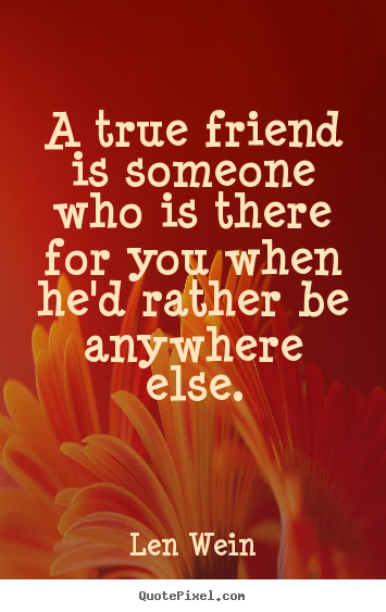 A true friend is someone who is there for you when he'd rather.. Len Wein good inspirational quote