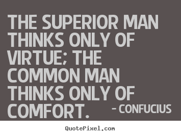 The superior man thinks only of virtue; the common.. Confucius famous inspirational quotes