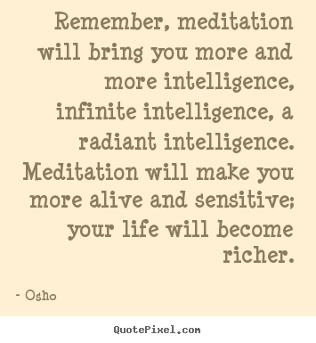 Osho picture quotes - Remember, meditation will bring you more and more intelligence,.. - Inspirational quotes