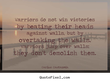 Warriors do not win victories by beating their heads.. Carlos Castaneda best inspirational quote