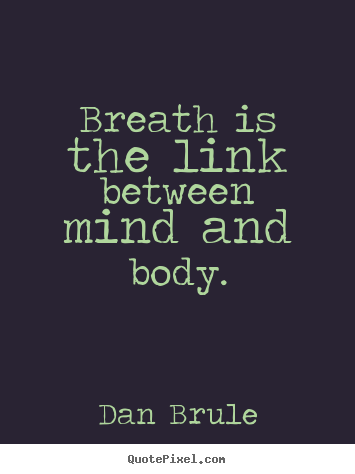 Breath is the link between mind and body. Dan Brule famous inspirational quotes