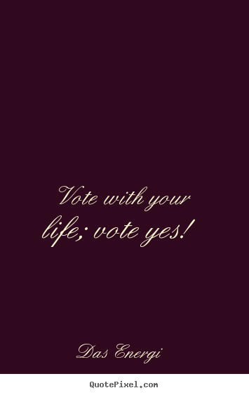 Vote with your life; vote yes! Das Energi popular inspirational quote
