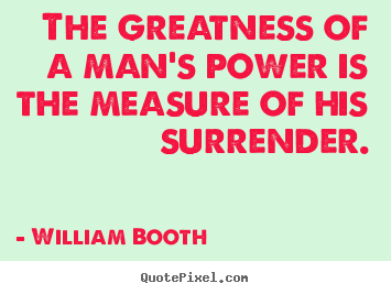 Inspirational quotes - The greatness of a man's power is the measure of..