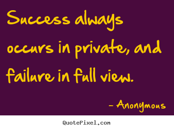 Quotes about inspirational - Success always occurs in private, and failure in full view.