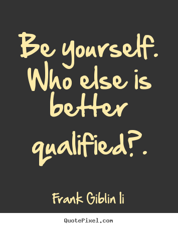 Create graphic picture quotes about inspirational - Be yourself. who else is better qualified?.