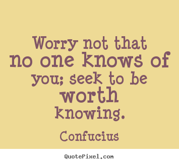 How to make picture quote about inspirational - Worry not that no one knows of you; seek to be worth knowing.