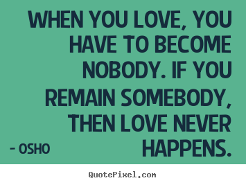 How to make photo quotes about inspirational - When you love, you have to become nobody. if you remain..