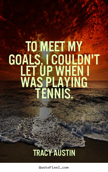 Tracy Austin picture quotes - To meet my goals, i couldn't let up when i was playing tennis. - Inspirational quotes