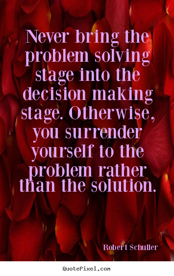 Inspirational quotes - Never bring the problem solving stage into the decision making stage...