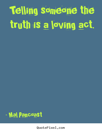Inspirational quotes - Telling someone the truth is a loving act.