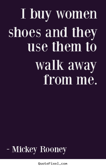 Sayings about inspirational - I buy women shoes and they use them to walk away from me.