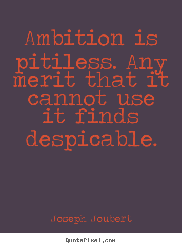Inspirational quote - Ambition is pitiless. any merit that it..