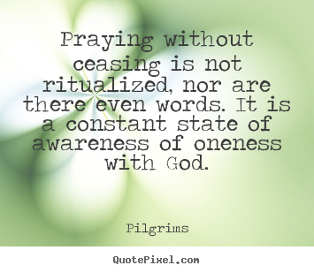 Inspirational quote - Praying without ceasing is not ritualized, nor are there even words...