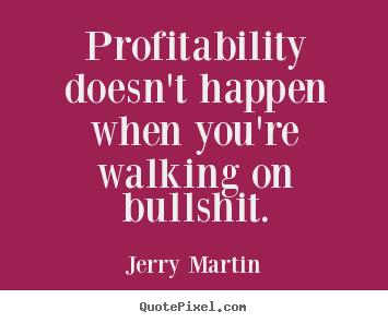 Inspirational quotes - Profitability doesn't happen when you're walking on bullshit.