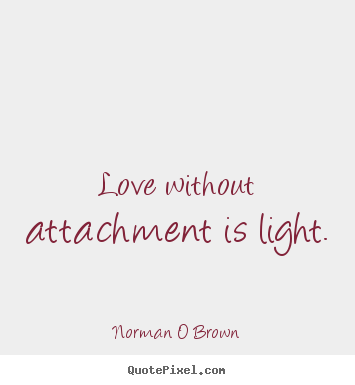 Quotes about inspirational - Love without attachment is light.