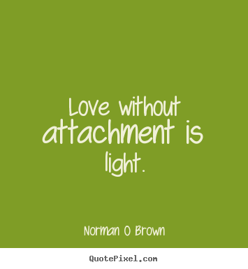 Love without attachment is light. Norman O Brown popular inspirational quotes