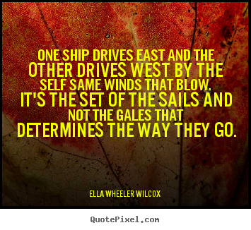 Inspirational quotes - One ship drives east and the other drives west..