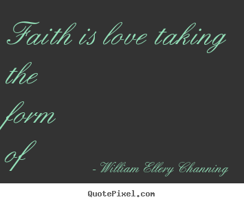 Faith is love taking the form of aspiration. William Ellery Channing top inspirational quotes