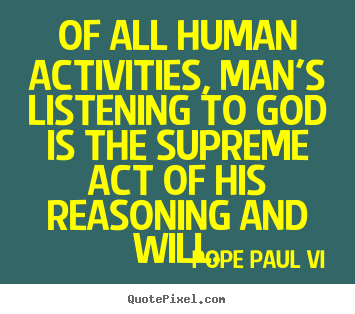 Quote about inspirational - Of all human activities, man's listening to god is the supreme..