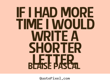 If i had more time i would write a shorter letter. Blaise Pascal best inspirational quotes