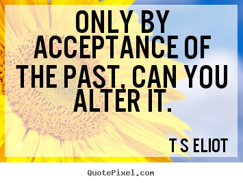 How to design image quotes about inspirational - Only by acceptance of the past, can you alter it.