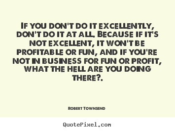 If you don't do it excellently, don't do it at all. because if it's not.. Robert Townsend top inspirational quotes