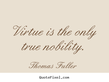 Thomas Fuller photo quotes - Virtue is the only true nobility. - Inspirational quotes