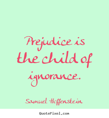 Quote about inspirational - Prejudice is the child of ignorance.