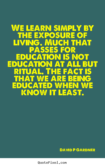 We learn simply by the exposure of living. much that.. David P Gardner popular inspirational quotes