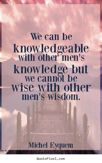 Inspirational quote - We can be knowledgeable with other men's knowledge..