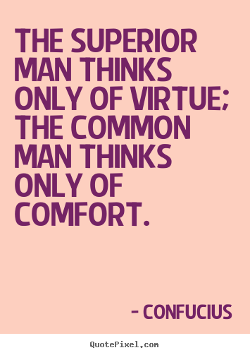 The superior man thinks only of virtue; the common man thinks.. Confucius great inspirational quotes
