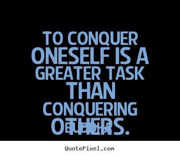 Inspirational quote - To conquer oneself is a greater task than conquering others.