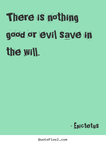 Epictetus picture quote - There is nothing good or evil save in the will. - Inspirational quotes