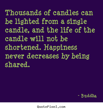 Thousands of candles can be lighted from a single candle, and the.. Buddha great inspirational quotes