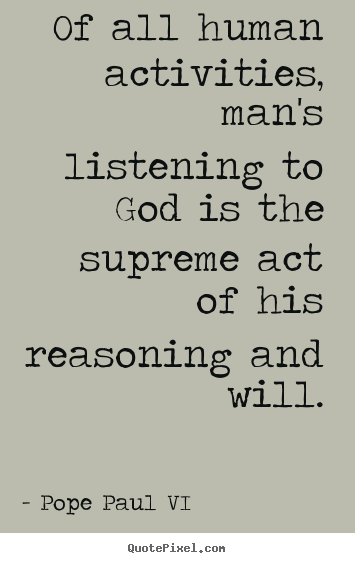 Pope Paul VI image quotes - Of all human activities, man's listening to god.. - Inspirational quotes
