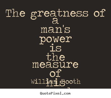 The greatness of a man's power is the measure of his surrender. William Booth greatest inspirational quotes