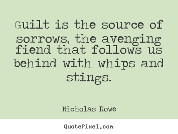 Quotes about inspirational - Guilt is the source of sorrows, the avenging fiend..