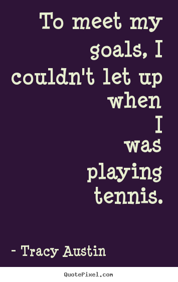 To meet my goals, i couldn't let up when i was playing.. Tracy Austin great inspirational quotes