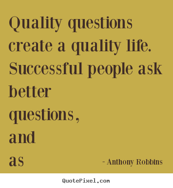 Anthony Robbins picture quotes - Quality questions create a quality life. successful people ask better.. - Inspirational quotes