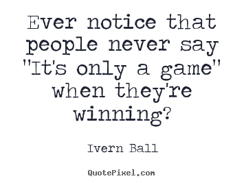"Make personalized photo quotes about inspirational - Ever notice that people never say ""it's only a game"" when they're.."