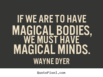 Diy poster quotes about inspirational - If we are to have magical bodies, we must have..