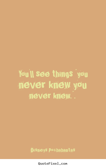 "Inspirational quotes - You'll see things ""you never knew you never knew.""."