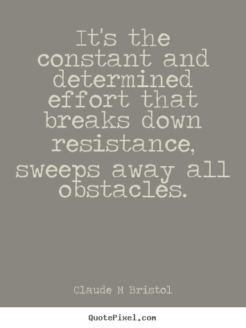 It's the constant and determined effort that breaks.. Claude M Bristol top inspirational quotes