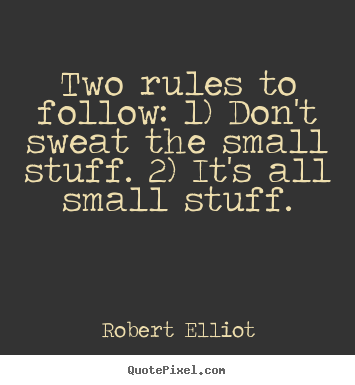 How to design picture quotes about inspirational - Two rules to follow: 1) don't sweat the small stuff. 2) it's..