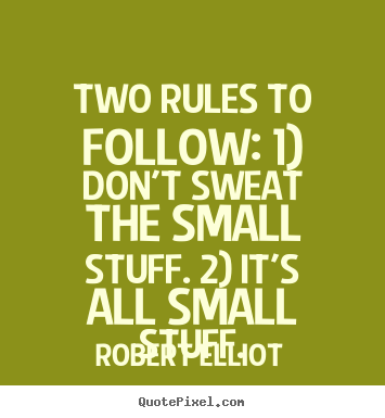 Robert Elliot poster quotes - Two rules to follow: 1) don't sweat the small stuff. 2) it's all small.. - Inspirational quotes