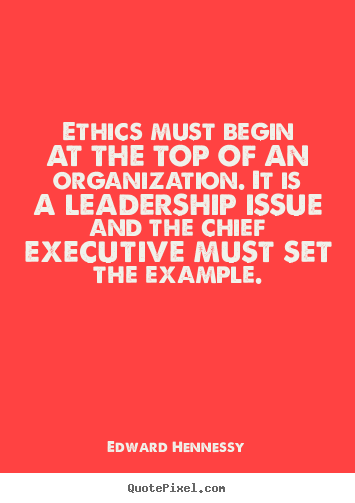 Edward Hennessy photo quotes - Ethics must begin at the top of an organization. it is a leadership.. - Inspirational quotes