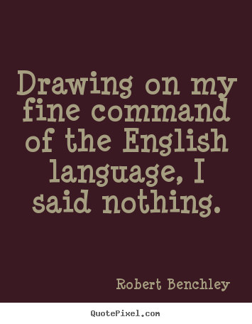 Drawing on my fine command of the english language, i said.. Robert Benchley famous inspirational quote