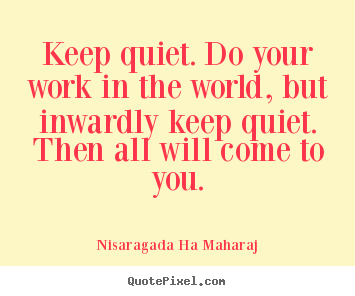 Inspirational quotes - Keep quiet. do your work in the world, but inwardly keep..