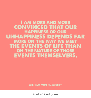 I am more and more convinced that our happiness or our unhappiness.. Wilhelm Von Humboldt  inspirational quotes