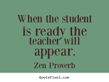 Zen Proverb picture quotes - When the student is ready the teacher will appear. - Inspirational quotes